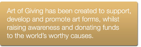 Art of Giving has been created to support, develop and promote art forms, whilst raising awareness and donating funds to the world's worthy causes.